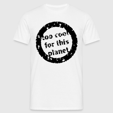 too cool for this planet  - Men's T-Shirt