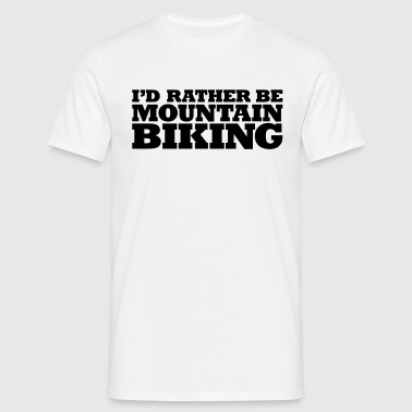 I'd Rather be Mountain Biking - Men's T-Shirt