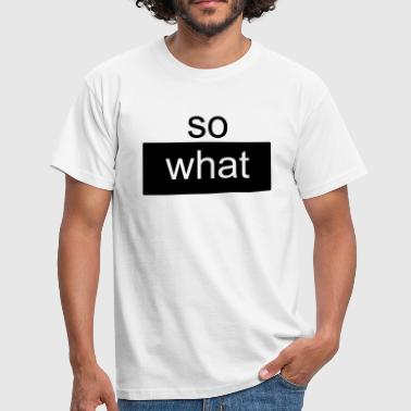 so what  - Männer T-Shirt