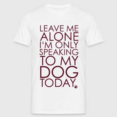 Leave me Alone, I'm only speaking to my dog today. - T-shirt herr