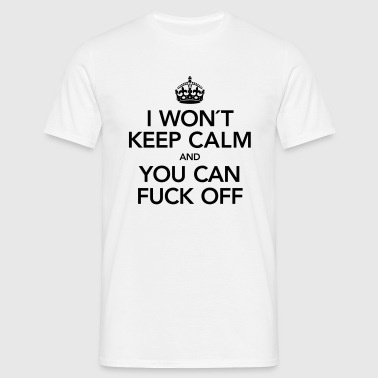 I Won´t Keep Calm And You Can Fuck Off - Mannen T-shirt