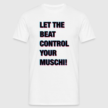 LET THE BEAT CONTROL YOUR MUSCHI! - Männer T-Shirt