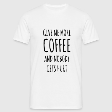 Give me more Coffee and nobody gets hurt - Männer T-Shirt