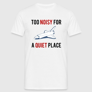TOO NOISY FOR A QUIET PLACE - Men's T-Shirt