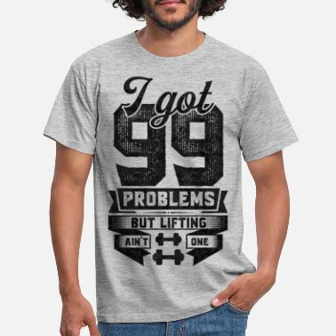 I Got 99 Problems But Lifting Ain't One - Men's T-Shirt