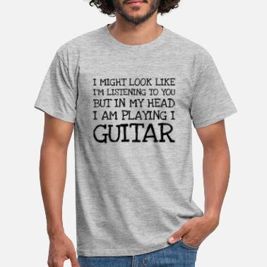 Guitar I Might Look Like Im Listening To You But In My H - Men's T-Shirt