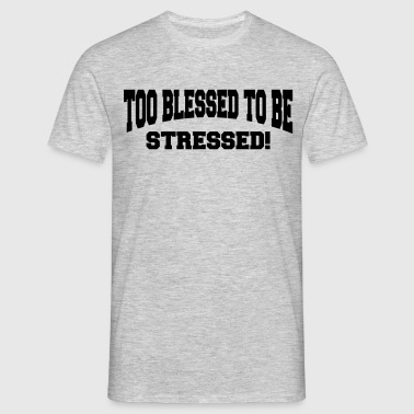 Too blessed to be stressed - Maglietta da uomo