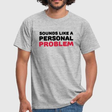 Sounds like a personal problem - Men's T-Shirt
