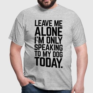 Only Speaking To My Dog  - Men's T-Shirt