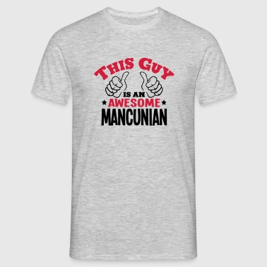 this guy is an awesome mancunian 2col - Men's T-Shirt