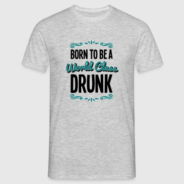 drunk born to be world class 2col - Men's T-Shirt