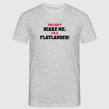 flatlander cant scare me - Men's T-Shirt