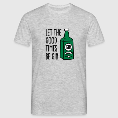 Let the good times be gin - Männer T-Shirt