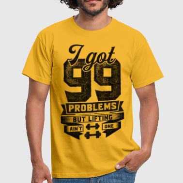 I Got 99 Problems But Lifting Ain't One - Men's T-Shirt