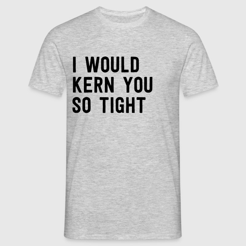 I would kern you so tight - Men's T-Shirt