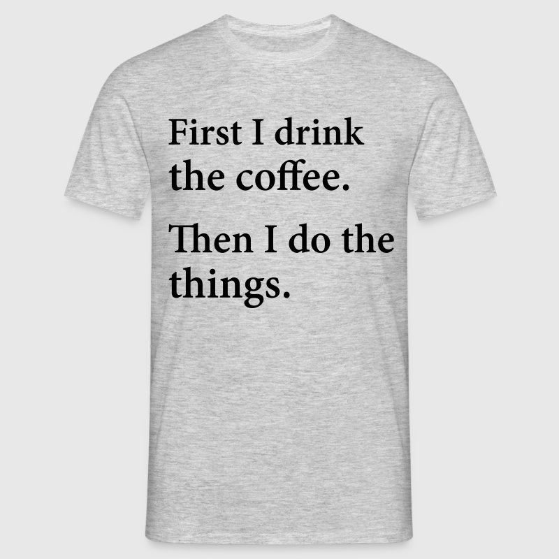 First I Drink The Coffee.  Then I Do The Things. - Men's T-Shirt