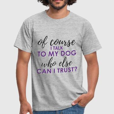 Of course I talk to my dog, who else can I trust? - Men's T-Shirt
