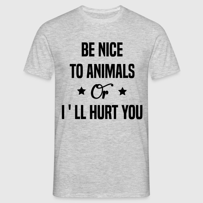 Be Nice To Animals or I'll Hurt You  - Men's T-Shirt