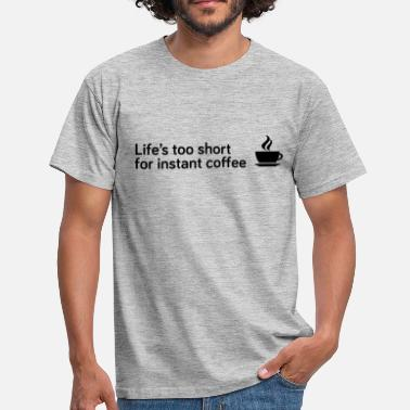 Life's too short for instant coffee - Men's T-Shirt
