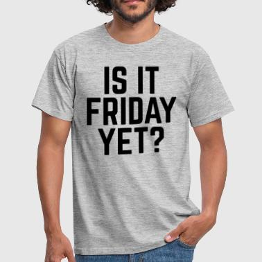 Is It Friday Yet Is It Friday Yet? - Men's T-Shirt