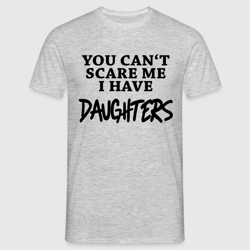 You can't scare me - I have daughters - Men's T-Shirt