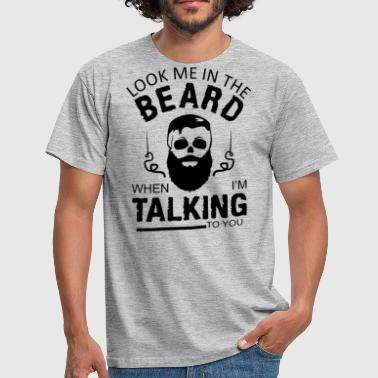 Unshaven Look me in the beard, when I'm talking to you - Men's T-Shirt