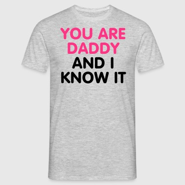 You are Daddy an i know it - Männer T-Shirt