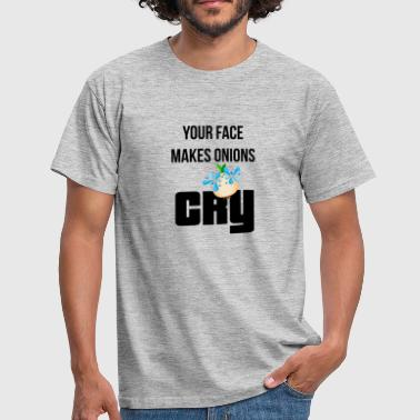Your face makes onions cry - Men's T-Shirt
