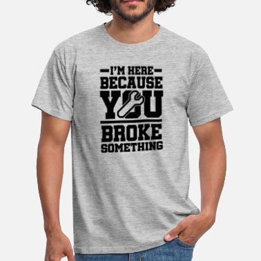 Reparatur I'm Here Because You Broke Something - Männer T-Shirt