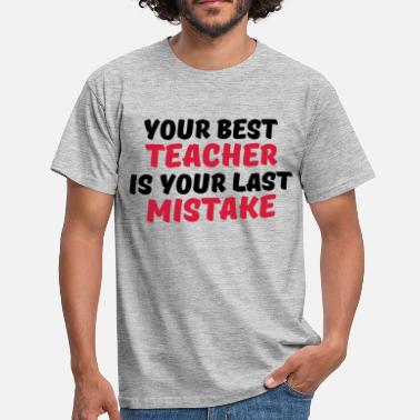 Mistake Your best teacher is your last mistake - Mannen T-shirt