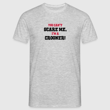 crooner cant scare me - Men's T-Shirt