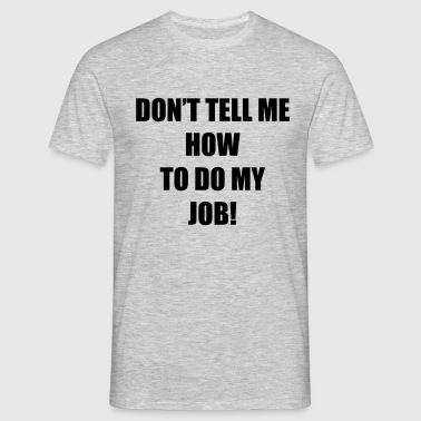 don't tell me job - Men's T-Shirt