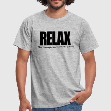 relax the management lecturer is here - Men's T-Shirt