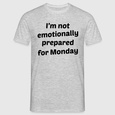 I'm Not Emotionally Prepared For Monday - Men's T-Shirt