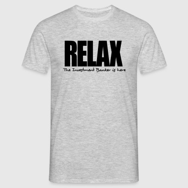 relax the investment banker is here - Men's T-Shirt
