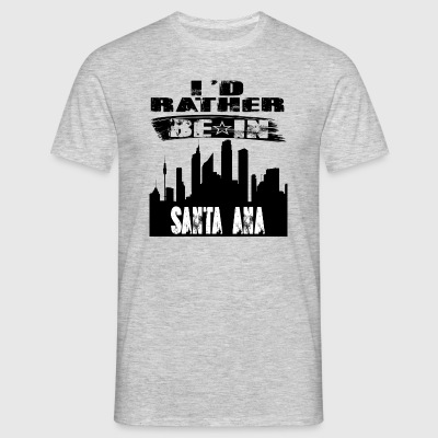 Gift Id rather be in Santa Ana - Men's T-Shirt
