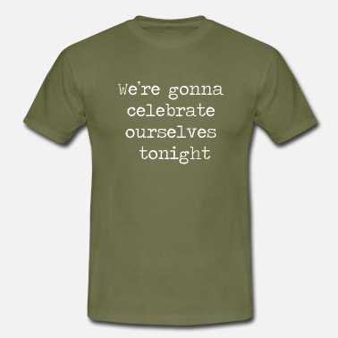 We're gonna celebrate ourselves tonight - Men's T-Shirt