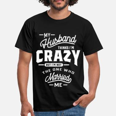 My Husband Thinks Im Crazy My Husband Thinks I'm Crazy But I'm Not The On - Men's T-Shirt