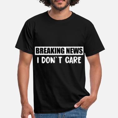 Breaking Breaking news I don't care - Männer T-Shirt