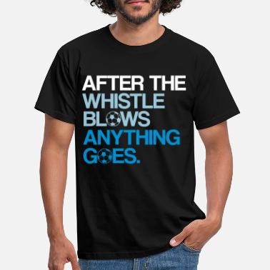 Whistle AFTER THE WHISTLE BLOWS ANYTHING GOES - Men's T-Shirt