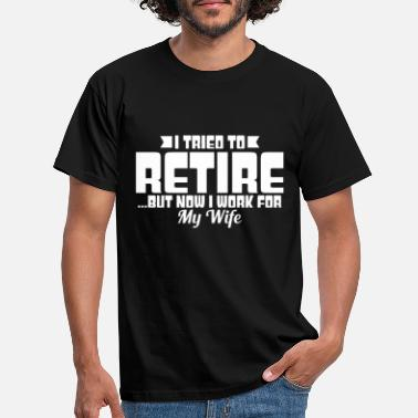 Wife I TRIED TO RETIRE BUT NOW I WORK FOR MY WIFE - Men's T-Shirt