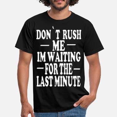 Rush DON'T RUSH ME IN WAITING FOR THE LAST MINUTE - Men's T-Shirt