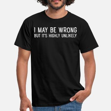 Wrong I May Be Wrong - But Is's Highly Unlikely - Men's T-Shirt