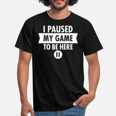 I Paused My Game To Be Here - Men's T-Shirt