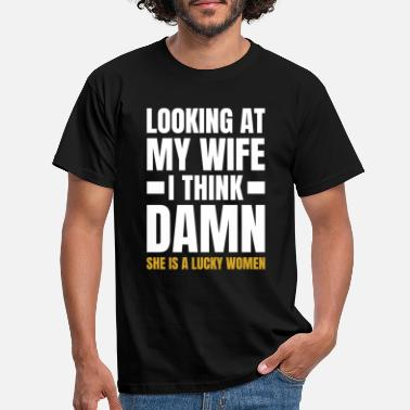 Looking Looking At my Wife She Is A Lucky Woman - Men's T-Shirt