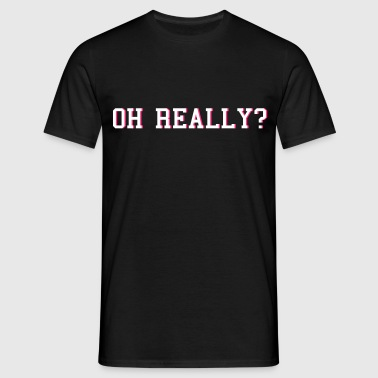 oh really - Men's T-Shirt