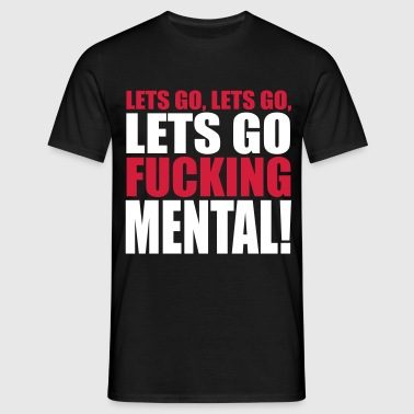 Lets Go Fucking Mental Rave Quote - Mannen T-shirt