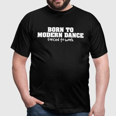 born to modern dance forced to work - Men's T-Shirt