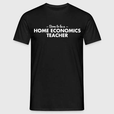 born to be a home economics teacher - Men's T-Shirt