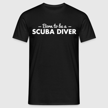 born to be a scuba diver - Mannen T-shirt